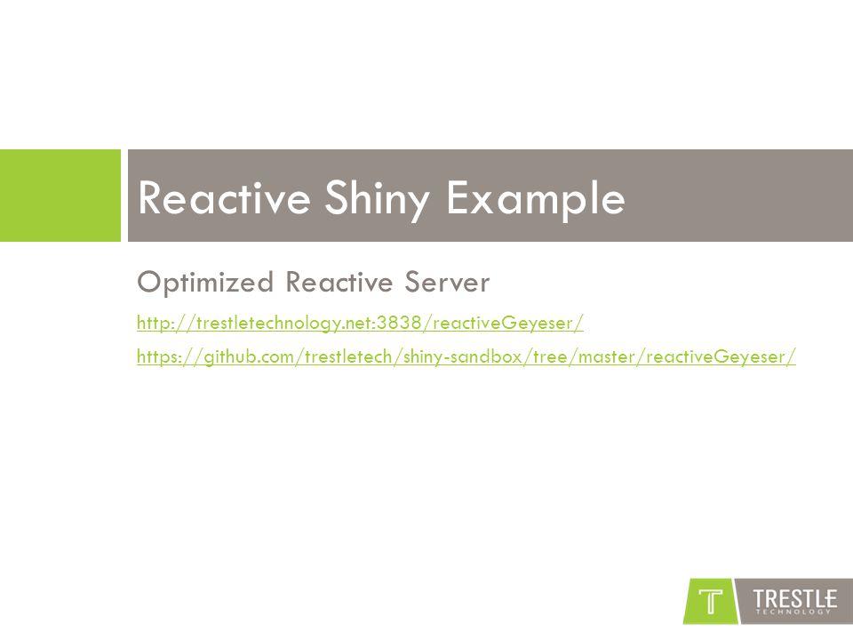 Optimized Reactive Server http://trestletechnology.net:3838/reactiveGeyeser/ https://github.com/trestletech/shiny-sandbox/tree/master/reactiveGeyeser/ Reactive Shiny Example
