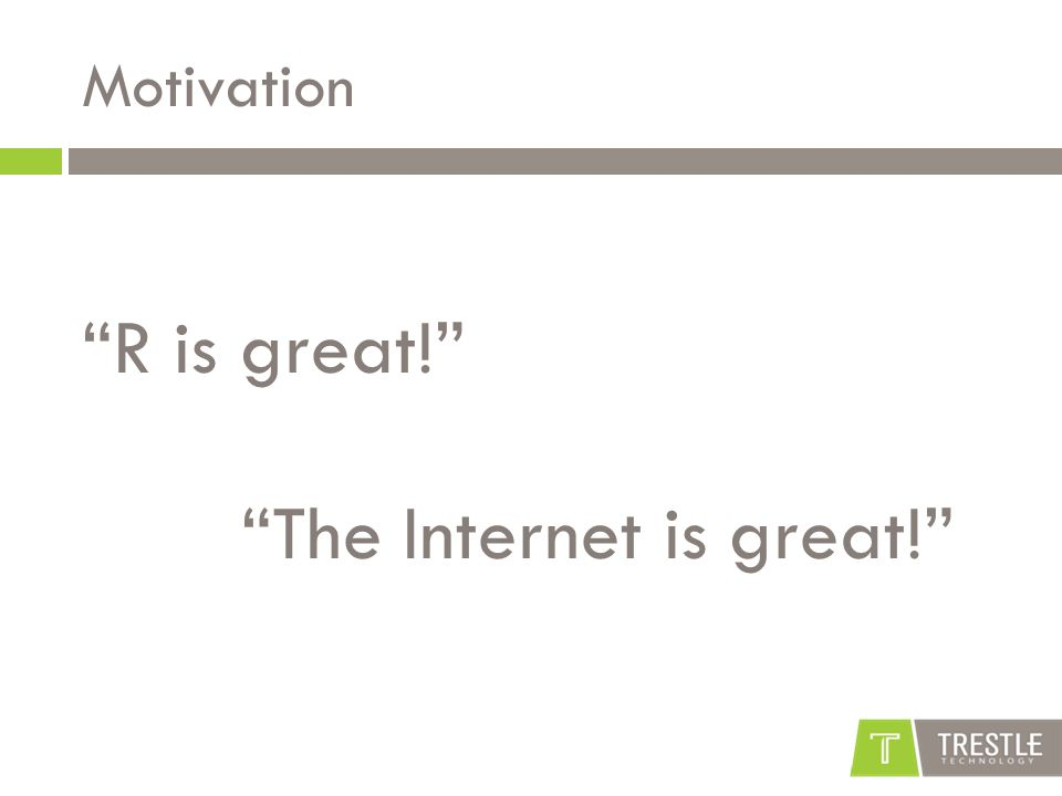 "Motivation ""R is great!"" ""The Internet is great!"""