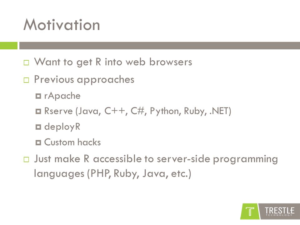 Motivation  Want to get R into web browsers  Previous approaches  rApache  Rserve (Java, C++, C#, Python, Ruby,.NET)  deployR  Custom hacks  Ju