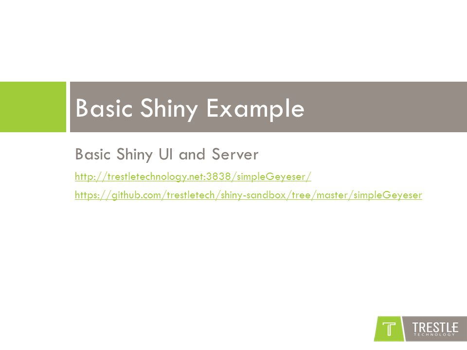 Basic Shiny UI and Server http://trestletechnology.net:3838/simpleGeyeser/ https://github.com/trestletech/shiny-sandbox/tree/master/simpleGeyeser Basic Shiny Example