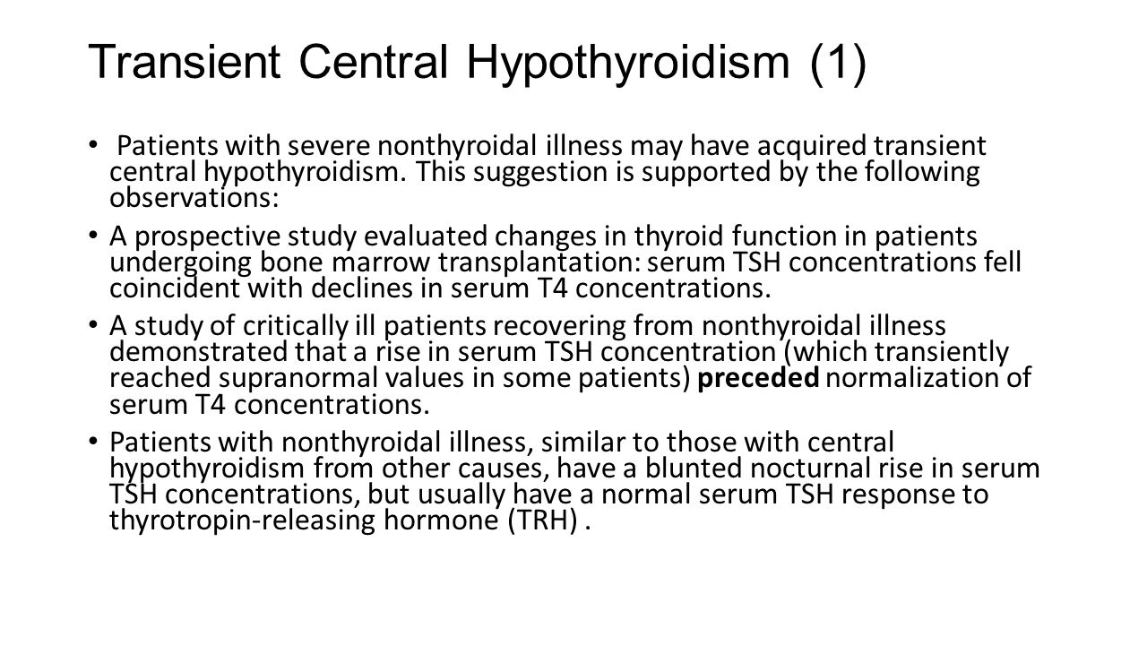 Transient Central Hypothyroidism (1) Patients with severe nonthyroidal illness may have acquired transient central hypothyroidism. This suggestion is
