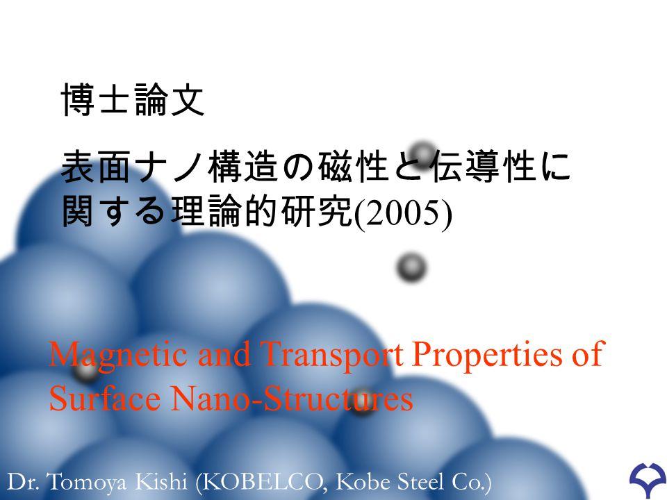 Dr. Tomoya Kishi (KOBELCO, Kobe Steel Co.) 博士論文 表面ナノ構造の磁性と伝導性に 関する理論的研究 (2005) Magnetic and Transport Properties of Surface Nano-Structures