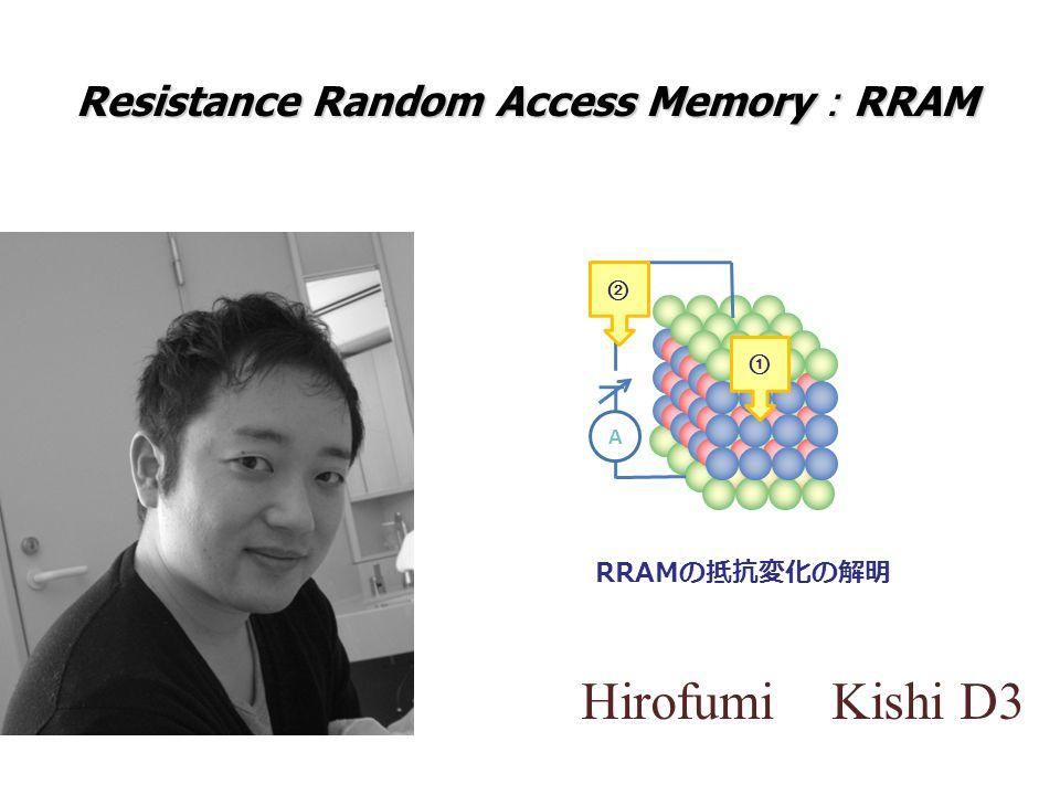 Hirofumi Kishi D3 Resistance Random Access Memory : RRAM RRAM の抵抗変化の解明 ① ② A