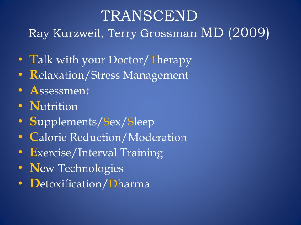 TRANSCEND Ray Kurzweil, Terry Grossman MD (2009) T alk with your Doctor/Therapy R elaxation/Stress Management A ssessment N utrition S upplements/Sex/Sleep C alorie Reduction/Moderation E xercise/Interval Training N ew Technologies D etoxification/Dharma