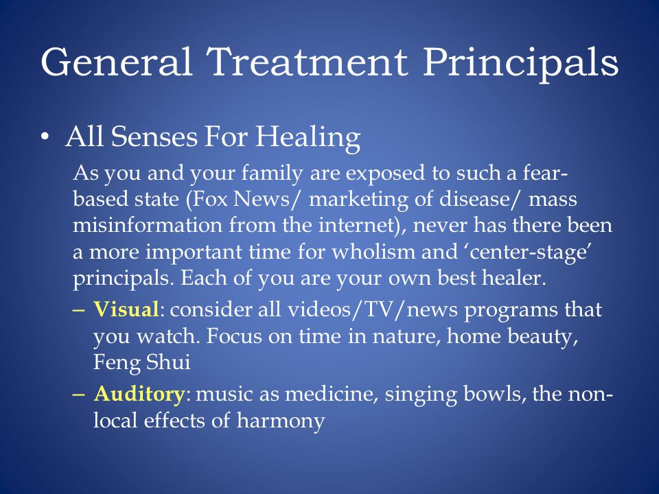 General Treatment Principals All Senses For Healing As you and your family are exposed to such a fear- based state (Fox News/ marketing of disease/ mass misinformation from the internet), never has there been a more important time for wholism and 'center-stage' principals.