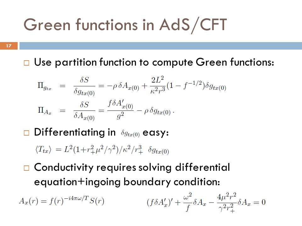 Green functions in AdS/CFT 17  Use partition function to compute Green functions:  Differentiating in is easy:  Conductivity requires solving diffe