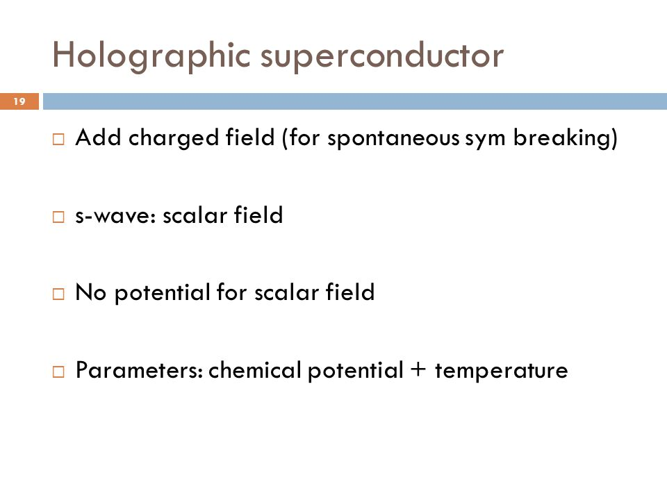 Holographic superconductor 19  Add charged field (for spontaneous sym breaking)  s-wave: scalar field  No potential for scalar field  Parameters: