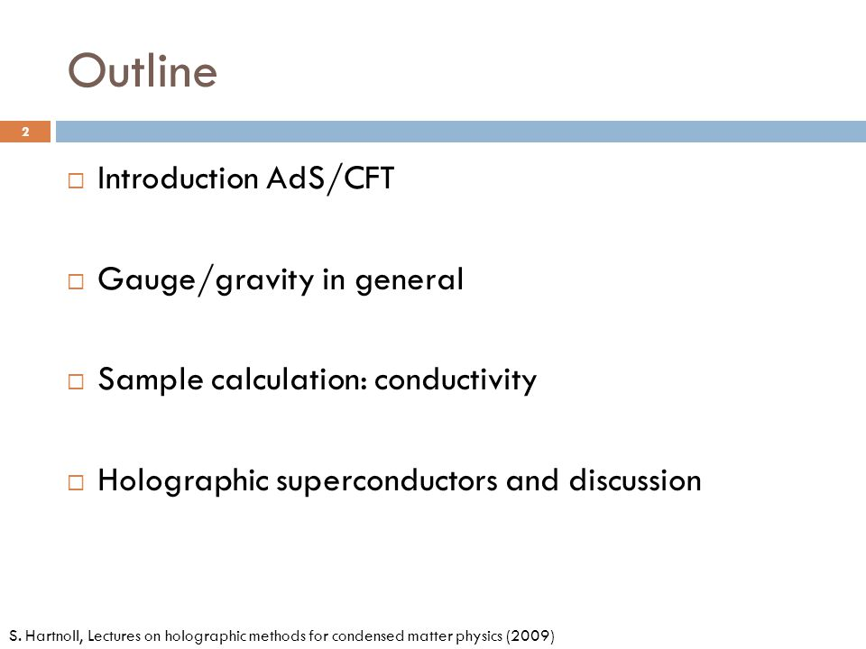 Outline  Introduction AdS/CFT  Gauge/gravity in general  Sample calculation: conductivity  Holographic superconductors and discussion 2 S. Hartnol