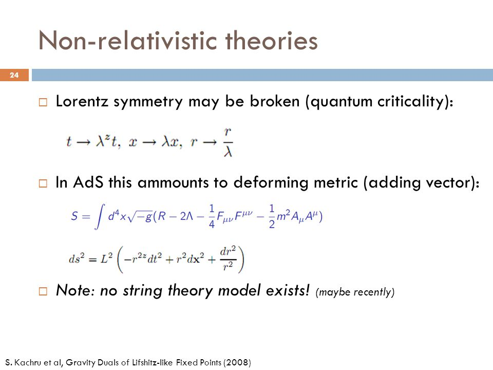Non-relativistic theories  Lorentz symmetry may be broken (quantum criticality):  In AdS this ammounts to deforming metric (adding vector):  Note: