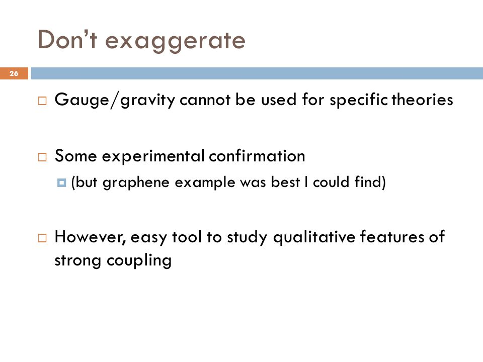 Don't exaggerate  Gauge/gravity cannot be used for specific theories  Some experimental confirmation  (but graphene example was best I could find)