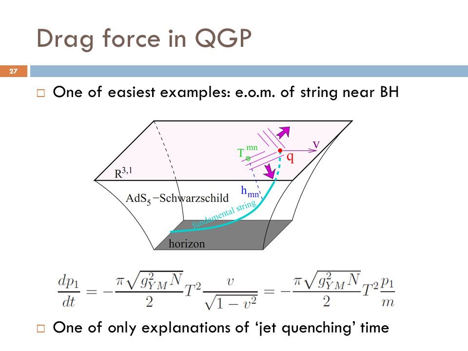 Drag force in QGP 27  One of easiest examples: e.o.m. of string near BH  One of only explanations of 'jet quenching' time