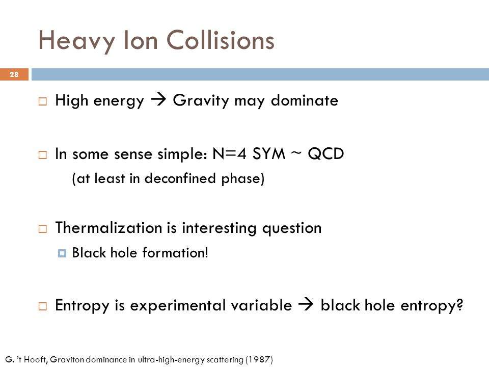 Heavy Ion Collisions  High energy  Gravity may dominate  In some sense simple: N=4 SYM ~ QCD (at least in deconfined phase)  Thermalization is int