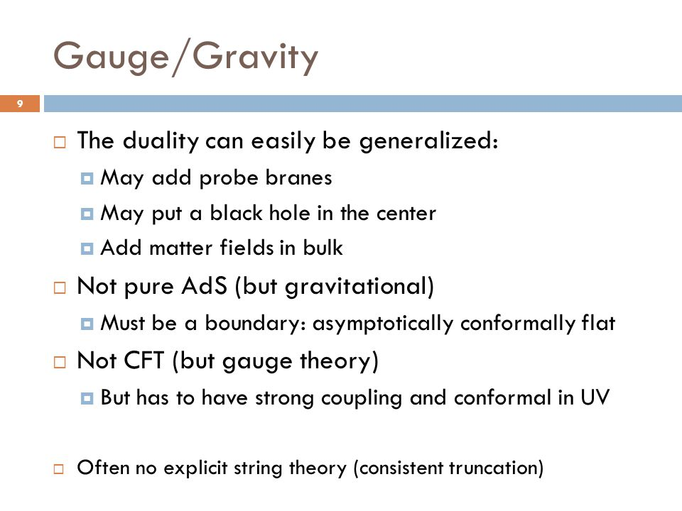 Gauge/Gravity  The duality can easily be generalized:  May add probe branes  May put a black hole in the center  Add matter fields in bulk  Not p