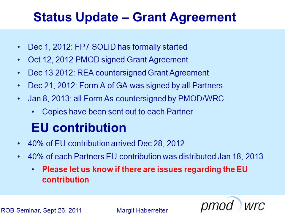 Status Update – Grant Agreement ROB Seminar, Sept 26, 2011 Margit Haberreiter Dec 1, 2012: FP7 SOLID has formally started Oct 12, 2012 PMOD signed Grant Agreement Dec 13 2012: REA countersigned Grant Agreement Dec 21, 2012: Form A of GA was signed by all Partners Jan 8, 2013: all Form As countersigned by PMOD/WRC Copies have been sent out to each Partner EU contribution 40% of EU contribution arrived Dec 28, 2012 40% of each Partners EU contribution was distributed Jan 18, 2013 Please let us know if there are issues regarding the EU contribution