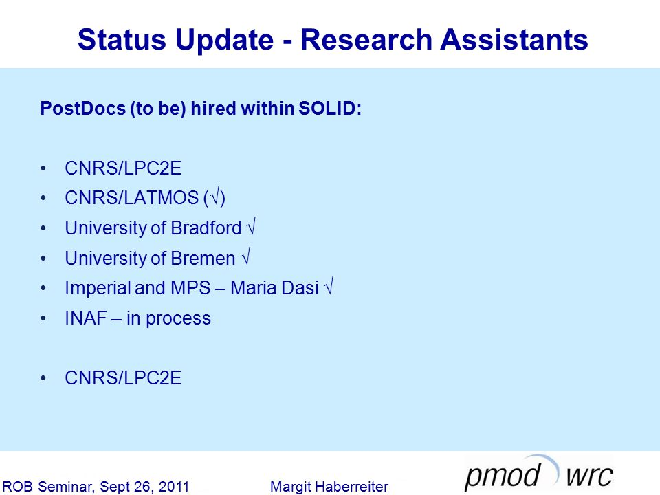 Status Update - Research Assistants ROB Seminar, Sept 26, 2011 Margit Haberreiter PostDocs (to be) hired within SOLID: CNRS/LPC2E CNRS/LATMOS (√) University of Bradford √ University of Bremen √ Imperial and MPS – Maria Dasi √ INAF – in process CNRS/LPC2E