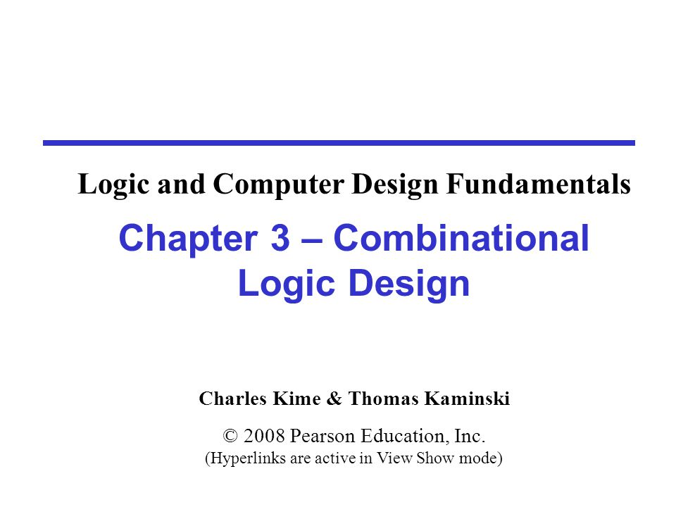 Charles Kime & Thomas Kaminski © 2008 Pearson Education, Inc. (Hyperlinks are active in View Show mode) Chapter 3 – Combinational Logic Design Logic a