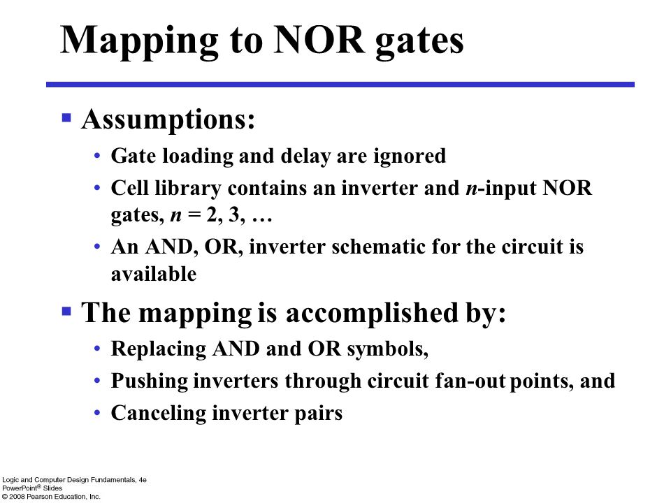Mapping to NOR gates  Assumptions: Gate loading and delay are ignored Cell library contains an inverter and n-input NOR gates, n = 2, 3, … An AND, OR