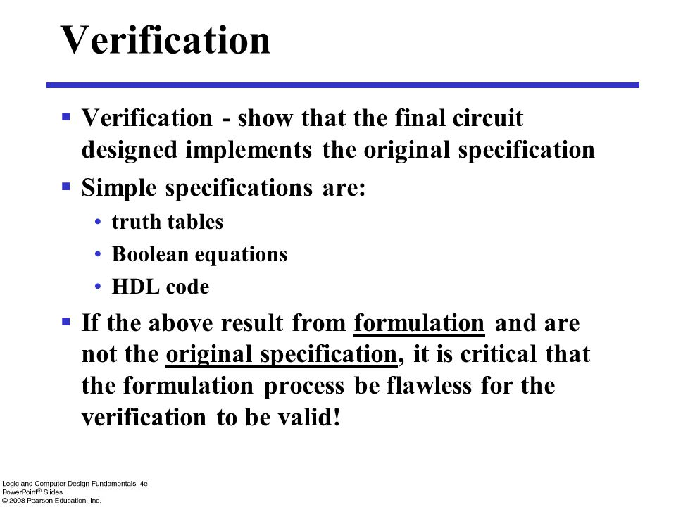  Verification - show that the final circuit designed implements the original specification  Simple specifications are: truth tables Boolean equation