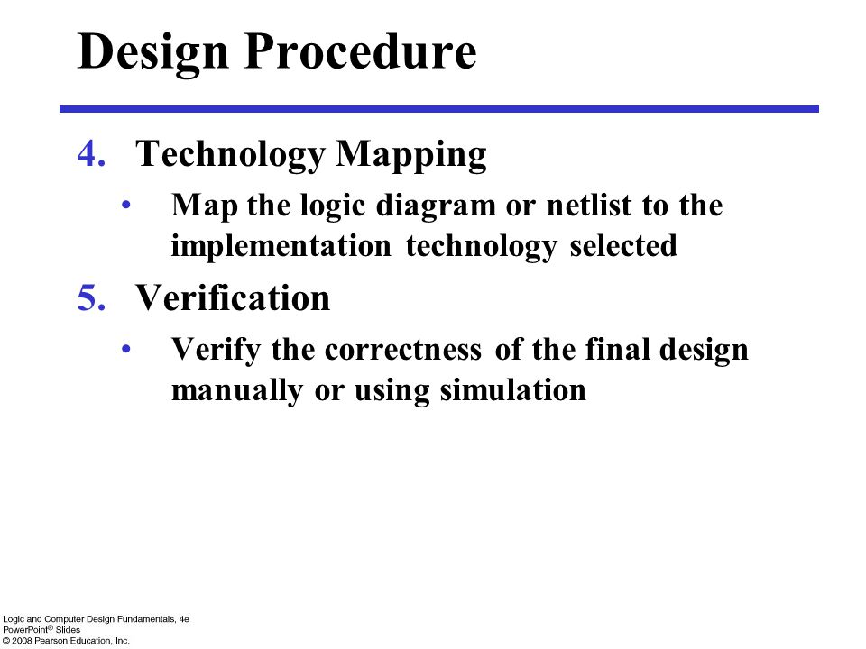Design Procedure 4.Technology Mapping Map the logic diagram or netlist to the implementation technology selected 5.Verification Verify the correctness