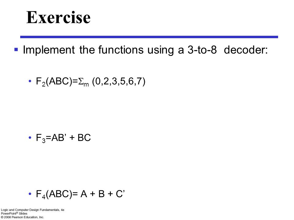 Exercise  Implement the functions using a 3-to-8 decoder: F 2 (ABC)=  m (0,2,3,5,6,7) F 3 =AB' + BC F 4 (ABC)= A + B + C'