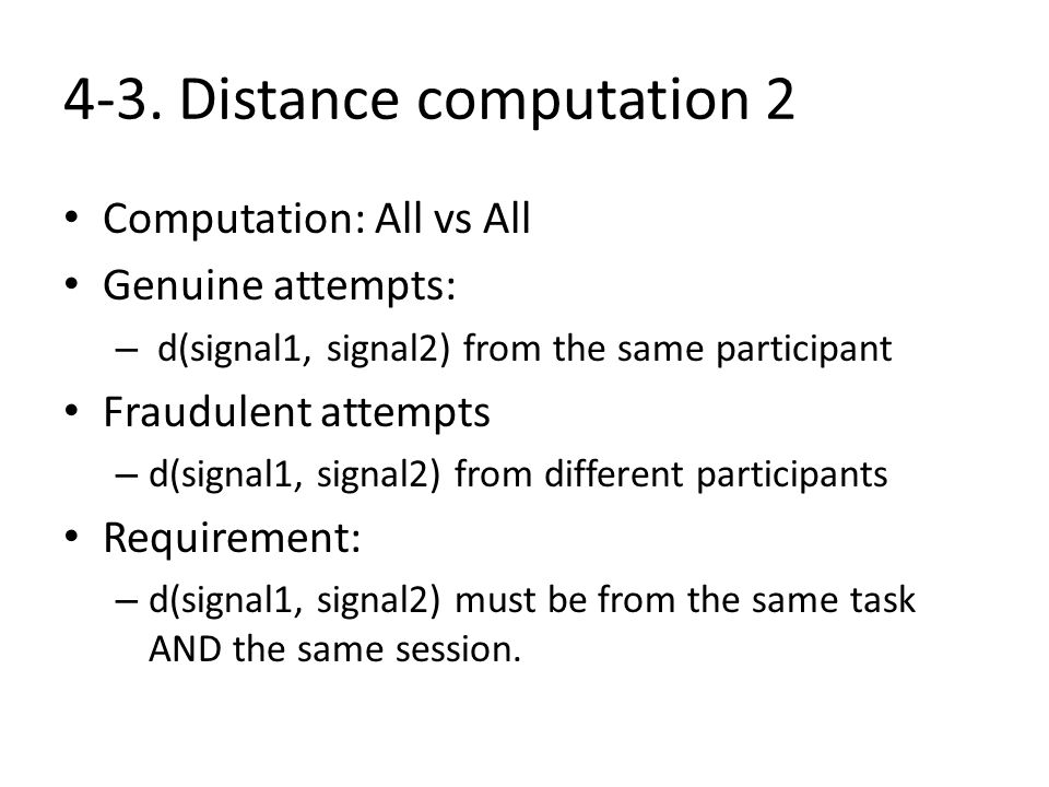 4-3. Distance computation 2 Computation: All vs All Genuine attempts: – d(signal1, signal2) from the same participant Fraudulent attempts – d(signal1,