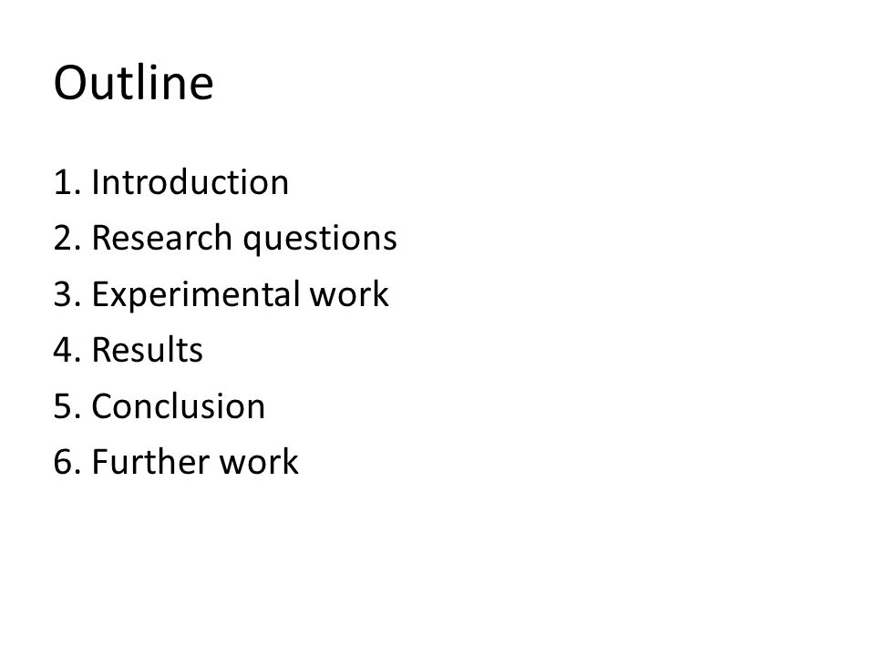 Outline 1. Introduction 2. Research questions 3. Experimental work 4. Results 5. Conclusion 6. Further work