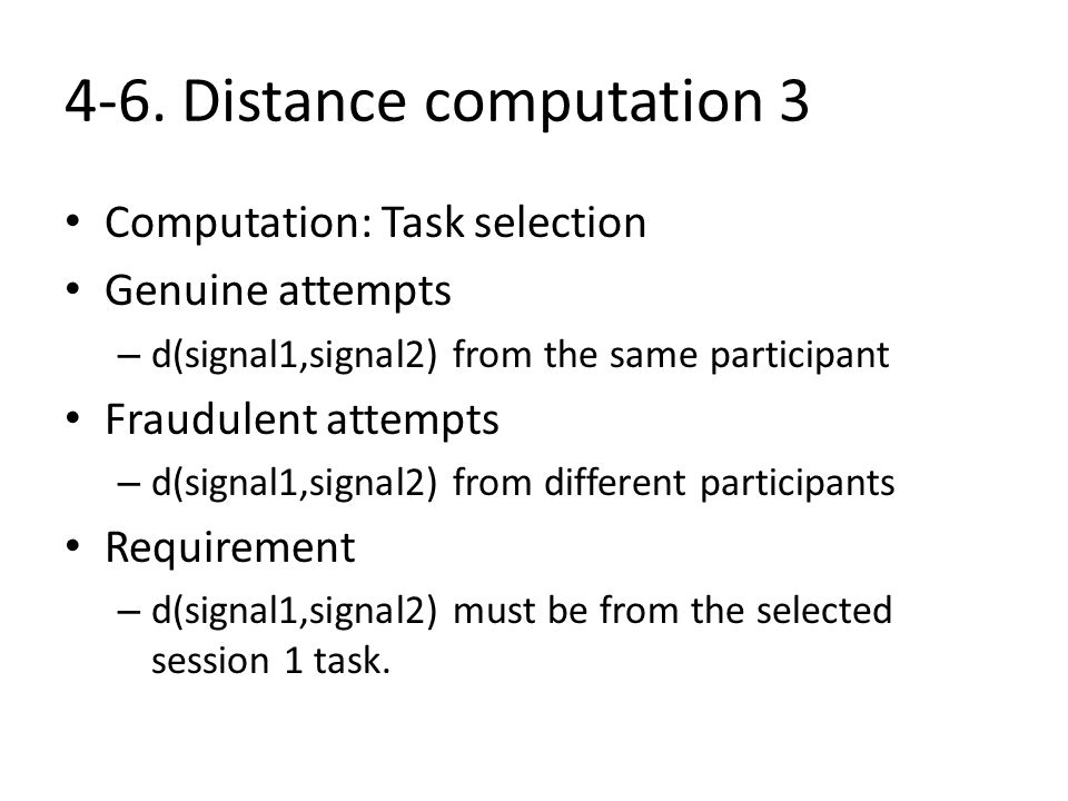 4-6. Distance computation 3 Computation: Task selection Genuine attempts – d(signal1,signal2) from the same participant Fraudulent attempts – d(signal