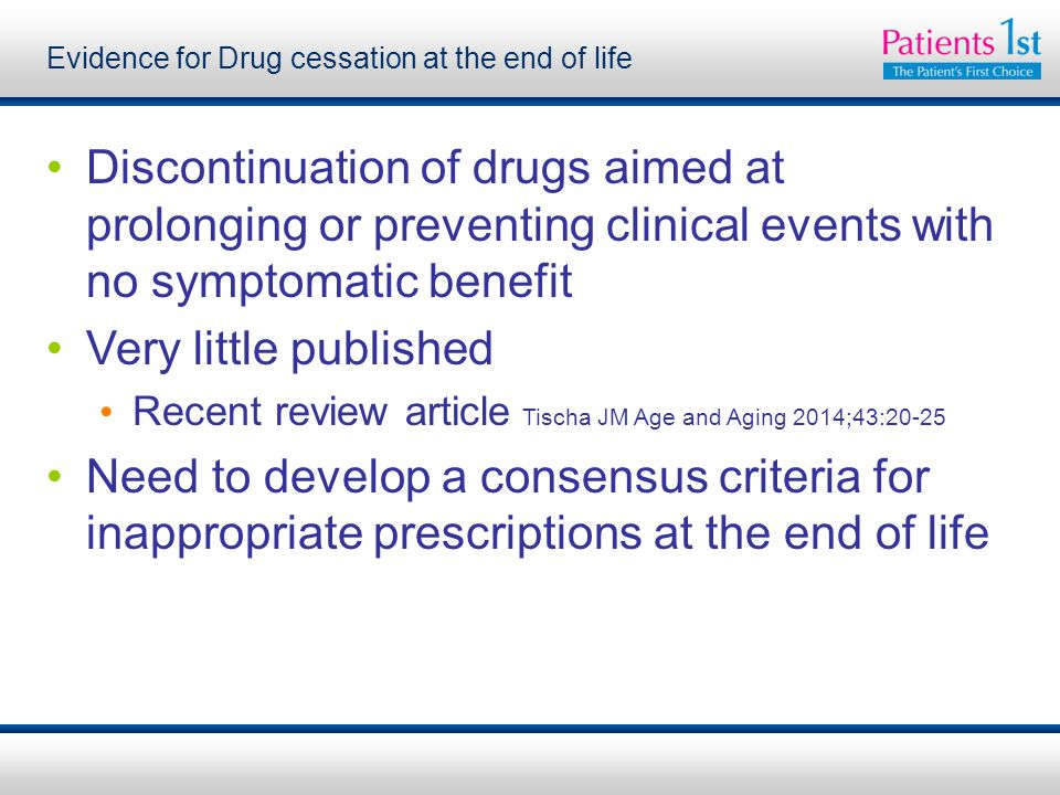 Evidence for Drug cessation at the end of life Discontinuation of drugs aimed at prolonging or preventing clinical events with no symptomatic benefit Very little published Recent review article Tischa JM Age and Aging 2014;43:20-25 Need to develop a consensus criteria for inappropriate prescriptions at the end of life