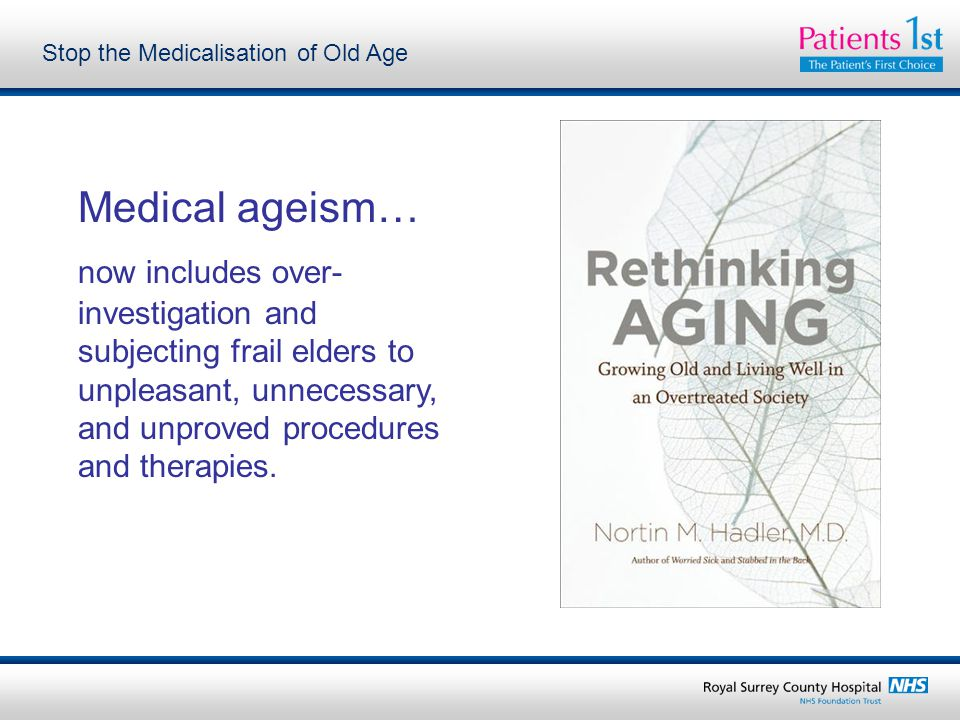 Stop the Medicalisation of Old Age Medical ageism… now includes over- investigation and subjecting frail elders to unpleasant, unnecessary, and unprov
