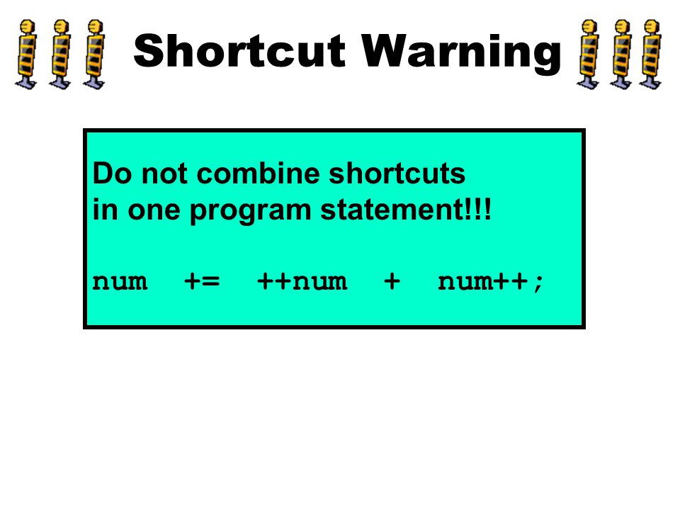 Shortcut Warning Do not combine shortcuts in one program statement!!! num += ++num + num++;