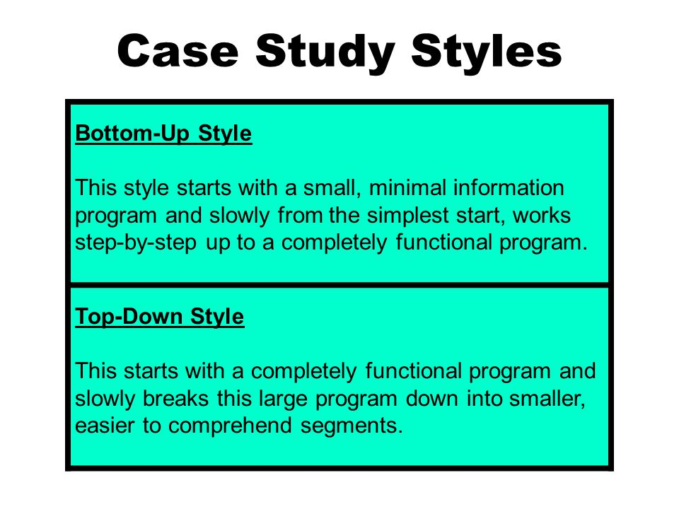 Case Study Styles Bottom-Up Style This style starts with a small, minimal information program and slowly from the simplest start, works step-by-step up to a completely functional program.
