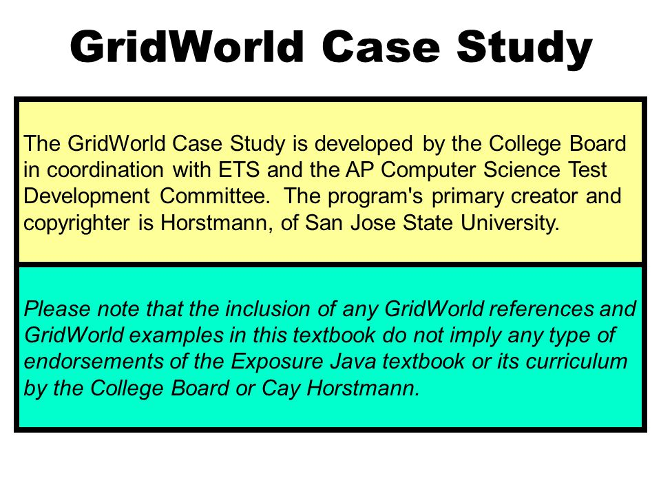 GridWorld Case Study The GridWorld Case Study is developed by the College Board in coordination with ETS and the AP Computer Science Test Development Committee.