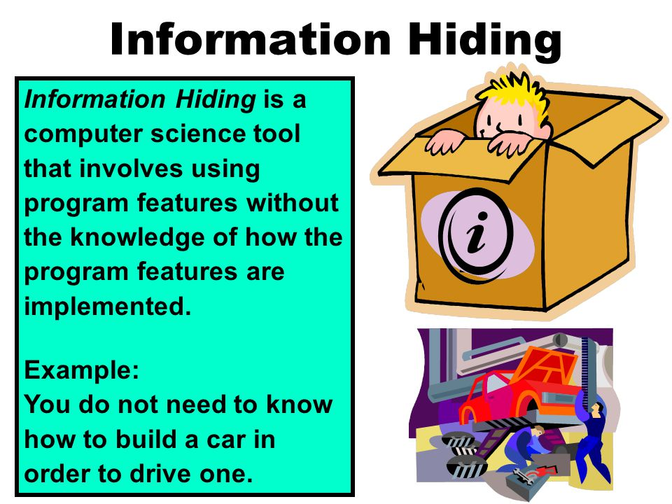 Information Hiding Information Hiding is a computer science tool that involves using program features without the knowledge of how the program features are implemented.