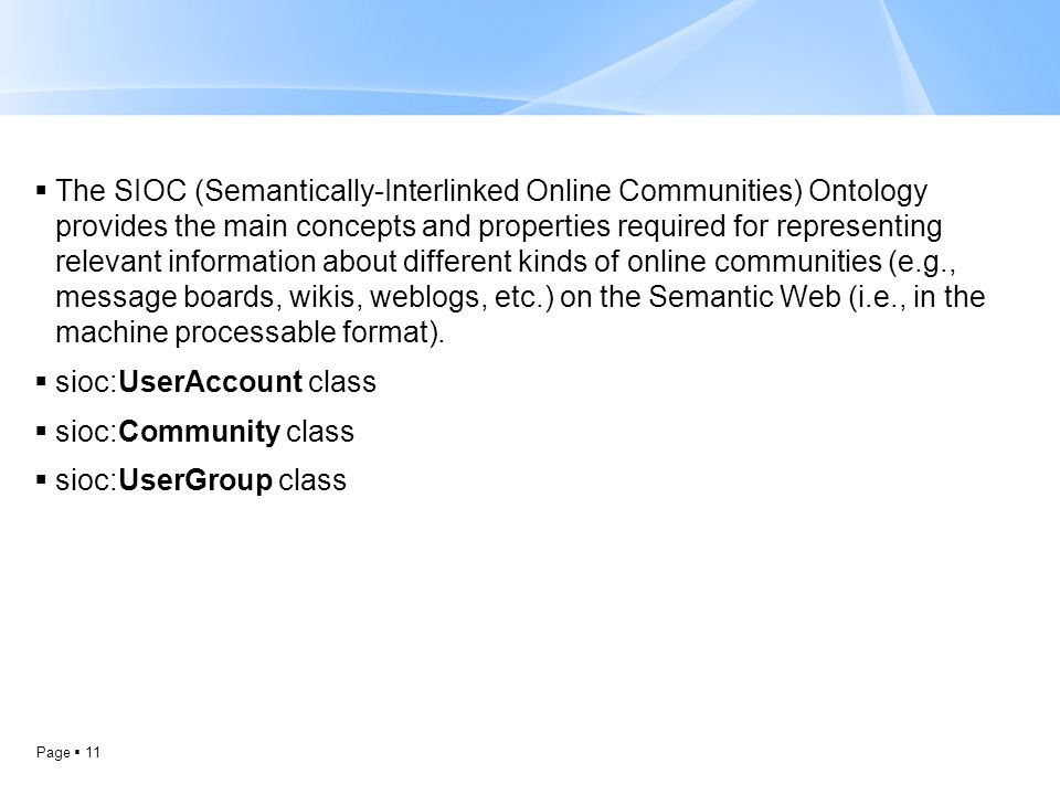 Page  11  The SIOC (Semantically-Interlinked Online Communities) Ontology provides the main concepts and properties required for representing releva