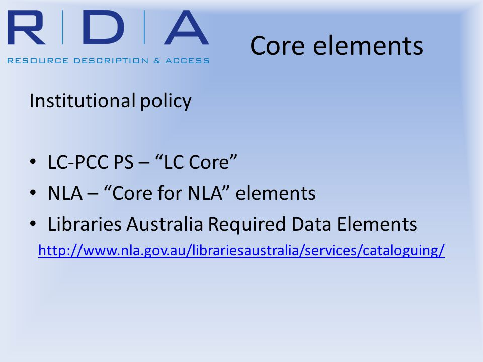 Core elements Institutional policy LC-PCC PS – LC Core NLA – Core for NLA elements Libraries Australia Required Data Elements http://www.nla.gov.au/librariesaustralia/services/cataloguing/
