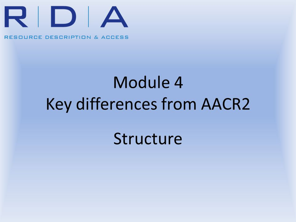 Module 4 Key differences from AACR2 Structure
