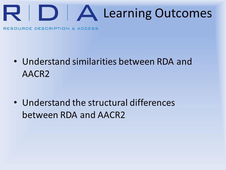Learning Outcomes Understand similarities between RDA and AACR2 Understand the structural differences between RDA and AACR2