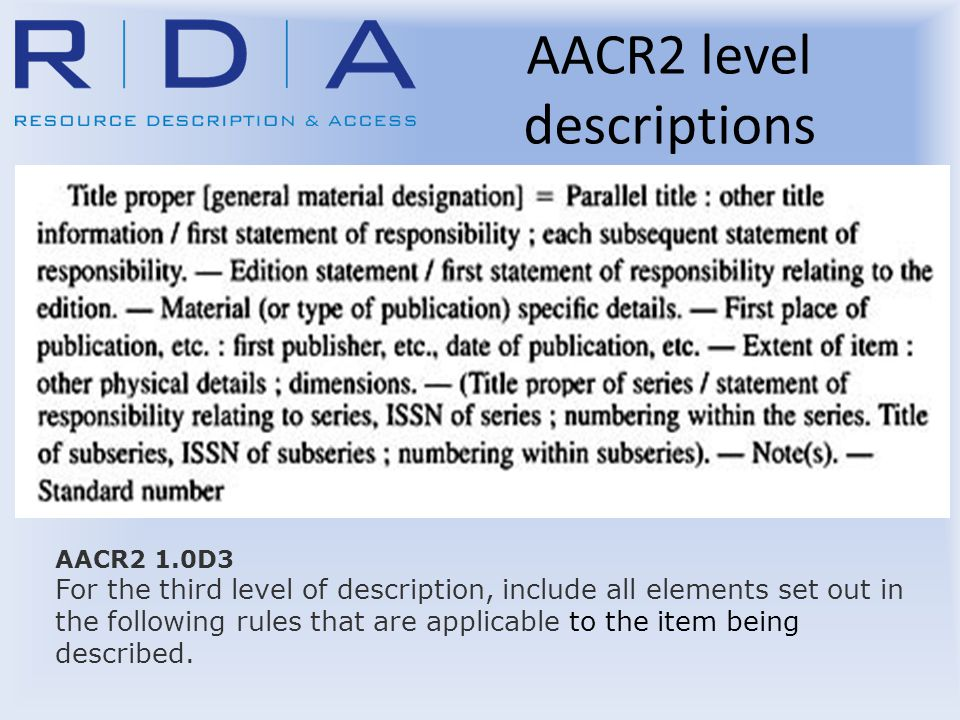 AACR2 level descriptions AACR2 1.0D3 For the third level of description, include all elements set out in the following rules that are applicable to the item being described.