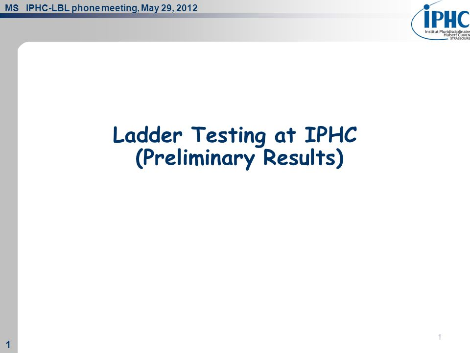 MS IPHC-LBL phone meeting, May 29, 2012 1 1 1 Ladder Testing at IPHC (Preliminary Results)