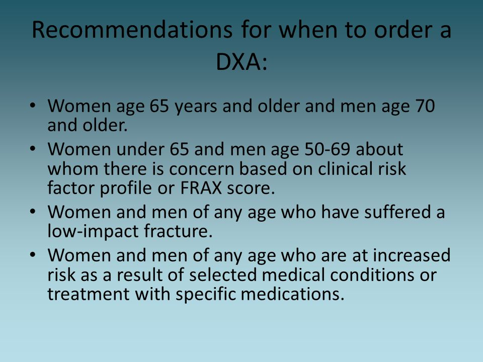 Recommendations for when to order a DXA: Women age 65 years and older and men age 70 and older. Women under 65 and men age 50-69 about whom there is c