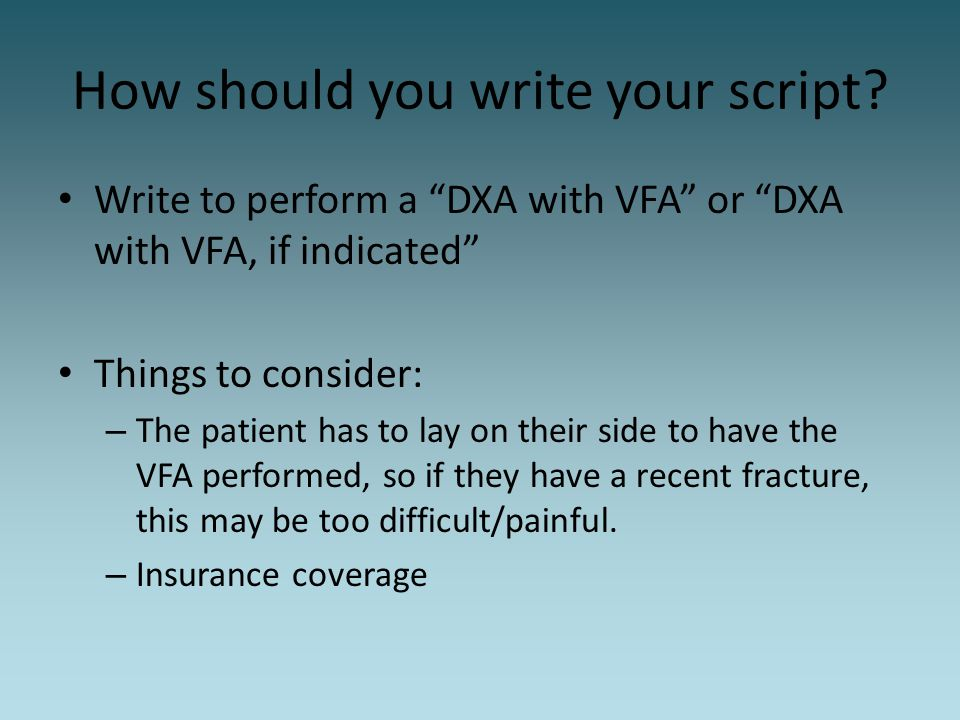 """How should you write your script? Write to perform a """"DXA with VFA"""" or """"DXA with VFA, if indicated"""" Things to consider: – The patient has to lay on th"""