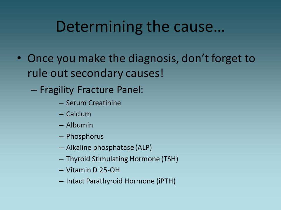 Determining the cause… Once you make the diagnosis, don't forget to rule out secondary causes! – Fragility Fracture Panel: – Serum Creatinine – Calciu