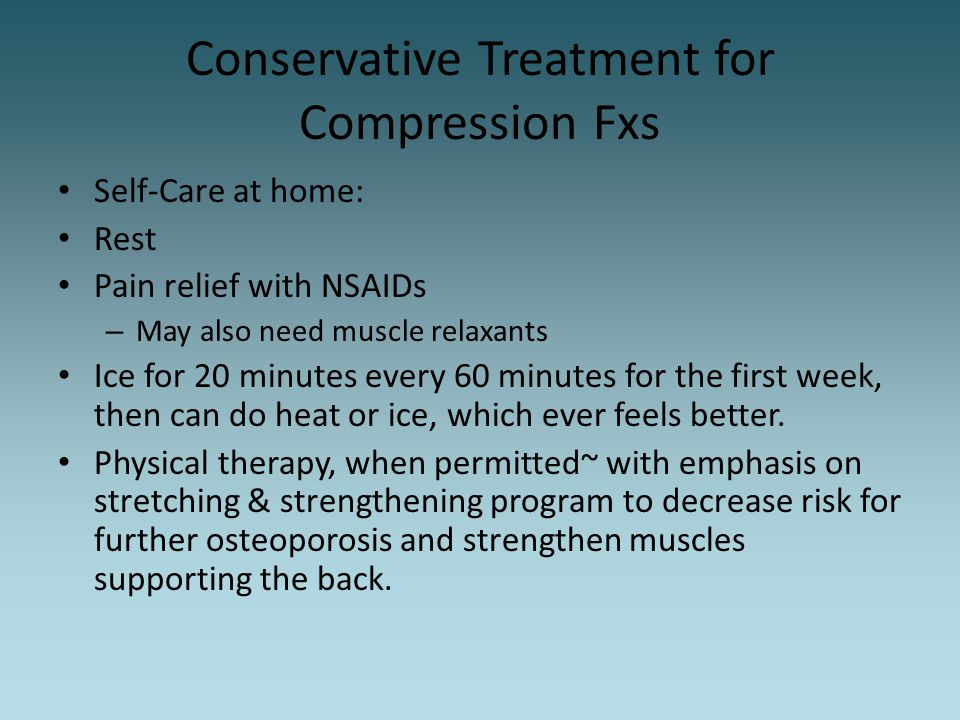 Conservative Treatment for Compression Fxs Self-Care at home: Rest Pain relief with NSAIDs – May also need muscle relaxants Ice for 20 minutes every 6