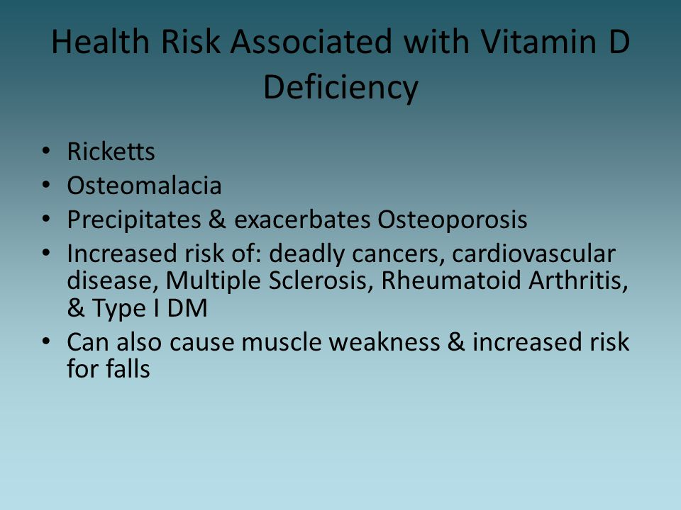 Health Risk Associated with Vitamin D Deficiency Ricketts Osteomalacia Precipitates & exacerbates Osteoporosis Increased risk of: deadly cancers, card