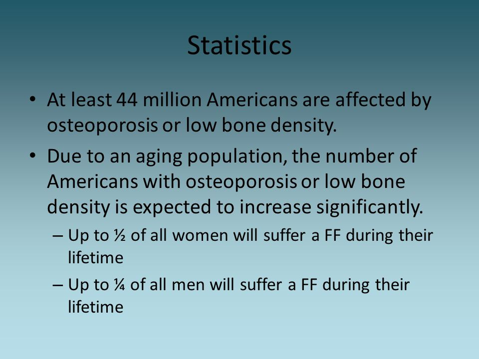 Statistics At least 44 million Americans are affected by osteoporosis or low bone density. Due to an aging population, the number of Americans with os