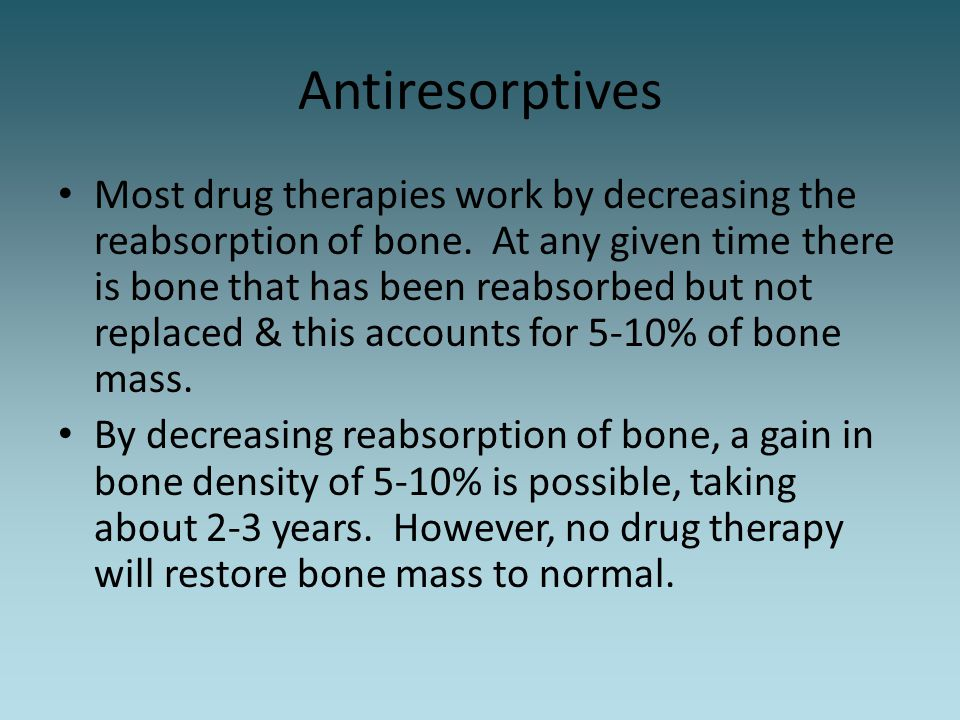 Antiresorptives Most drug therapies work by decreasing the reabsorption of bone. At any given time there is bone that has been reabsorbed but not repl