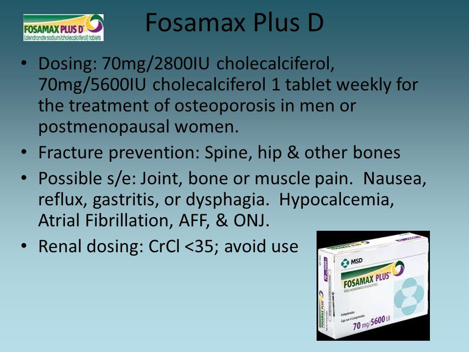 Fosamax Plus D Dosing: 70mg/2800IU cholecalciferol, 70mg/5600IU cholecalciferol 1 tablet weekly for the treatment of osteoporosis in men or postmenopa