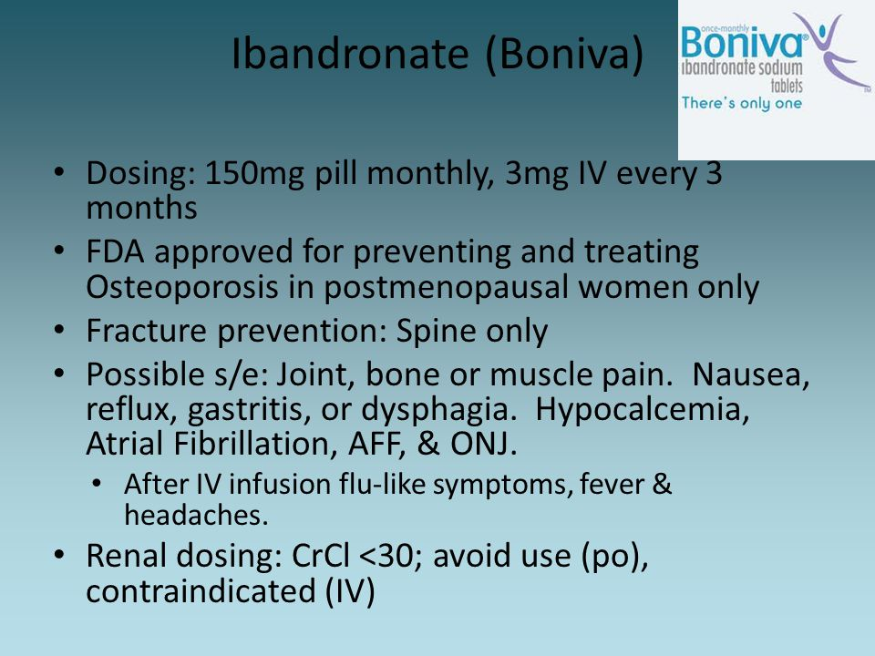 Ibandronate (Boniva) Dosing: 150mg pill monthly, 3mg IV every 3 months FDA approved for preventing and treating Osteoporosis in postmenopausal women o