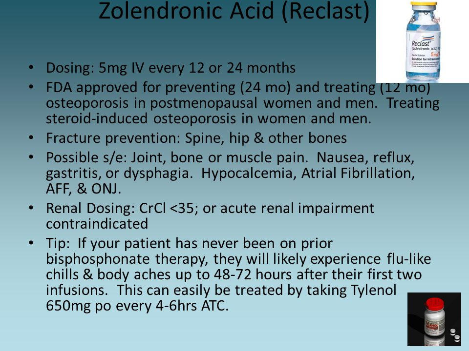 Zolendronic Acid (Reclast) Dosing: 5mg IV every 12 or 24 months FDA approved for preventing (24 mo) and treating (12 mo) osteoporosis in postmenopausa