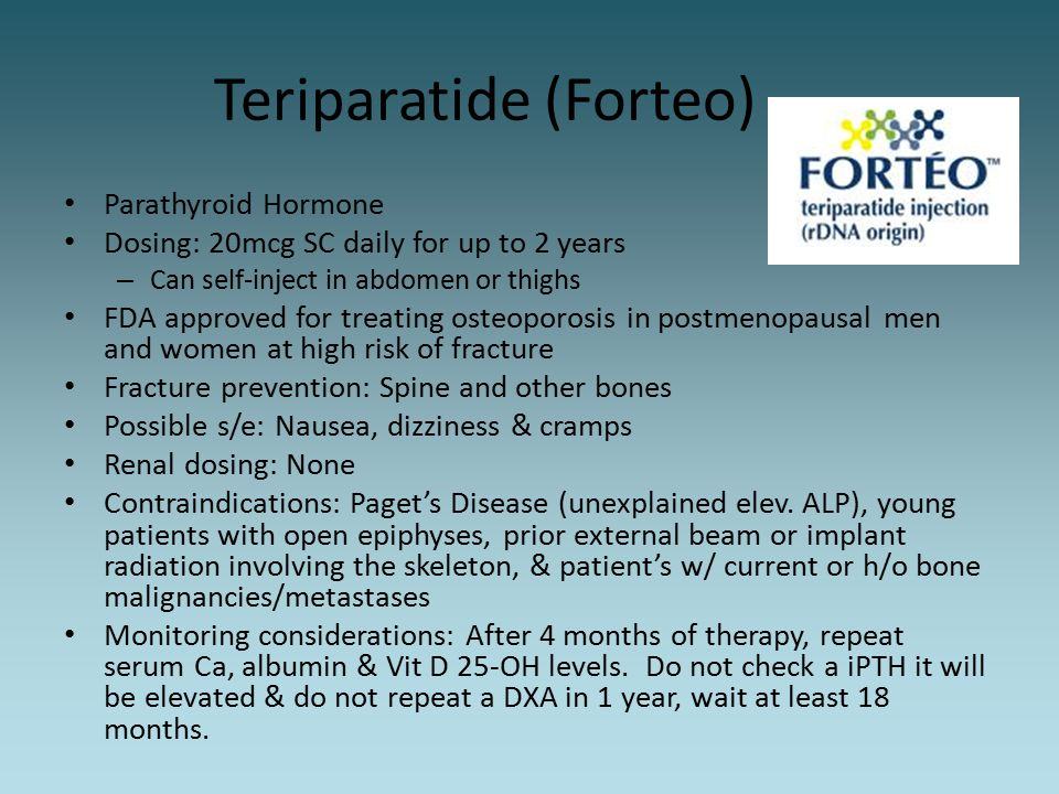 Teriparatide (Forteo) Parathyroid Hormone Dosing: 20mcg SC daily for up to 2 years – Can self-inject in abdomen or thighs FDA approved for treating os